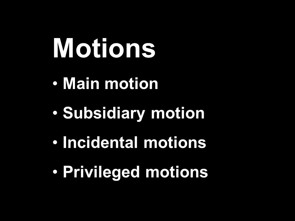 Motions Main motion Subsidiary motion Incidental motions Privileged motions