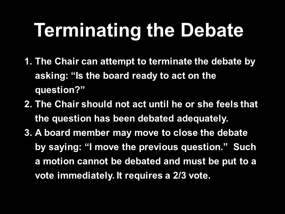 Terminating the Debate 1.The Chair can attempt to terminate the debate by asking: Is the board ready to act on the question? 2.The Chair should not act until he or she feels that the question has been debated adequately.