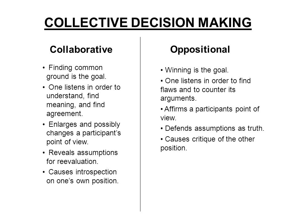 COLLECTIVE DECISION MAKING Collaborative Oppositional Finding common ground is the goal.