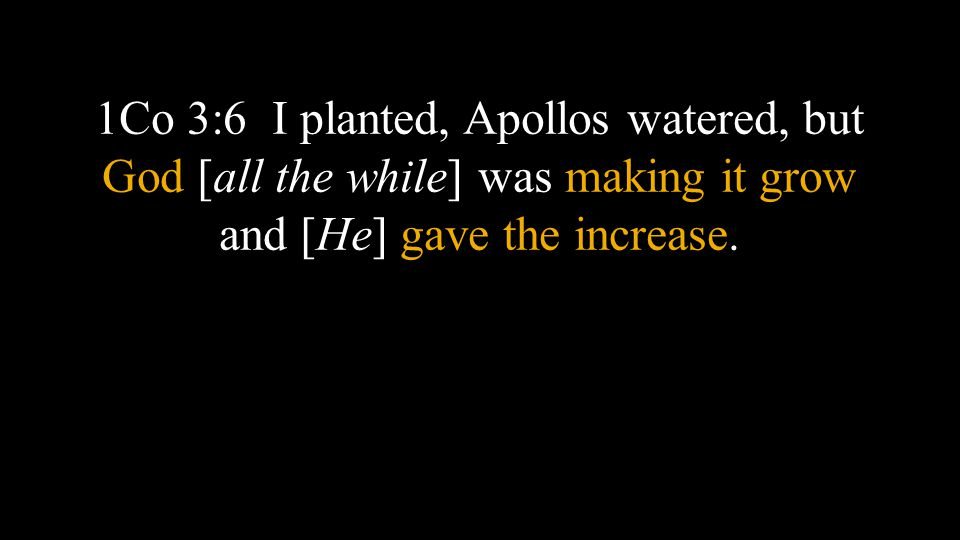 1Co 3:6 I planted, Apollos watered, but God [all the while] was making it grow and [He] gave the increase.