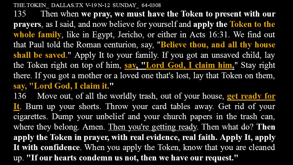THE.TOKEN_ DALLAS.TX V-19 N-12 SUNDAY_ 64-0308 135 Then when we pray, we must have the Token to present with our prayers, as I said, and now believe for yourself and apply the Token to the whole family, like in Egypt, Jericho, or either in Acts 16:31.