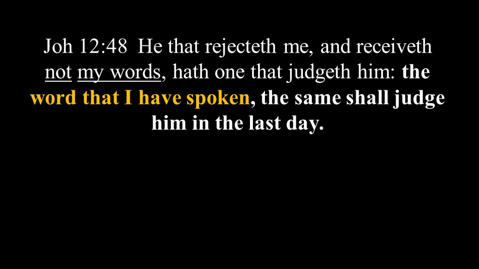 Joh 12:48 He that rejecteth me, and receiveth not my words, hath one that judgeth him: the word that I have spoken, the same shall judge him in the last day.