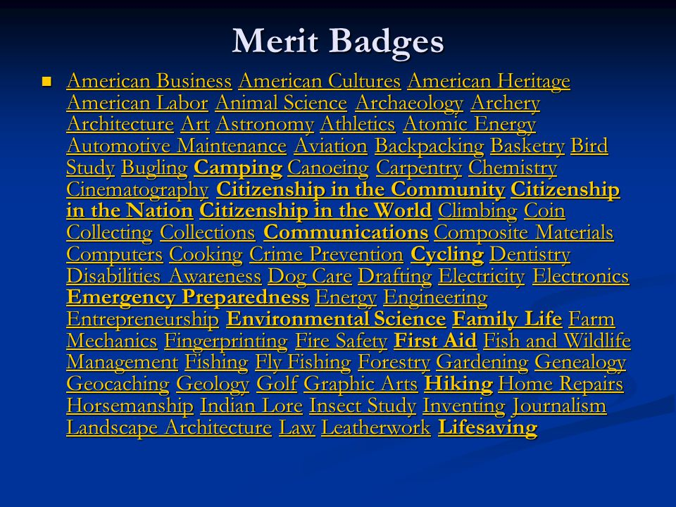 Merit Badges American Business American Cultures American Heritage American Labor Animal Science Archaeology Archery Architecture Art Astronomy Athletics Atomic Energy Automotive Maintenance Aviation Backpacking Basketry Bird Study Bugling Camping Canoeing Carpentry Chemistry Cinematography Citizenship in the Community Citizenship in the Nation Citizenship in the World Climbing Coin Collecting Collections Communications Composite Materials Computers Cooking Crime Prevention Cycling Dentistry Disabilities Awareness Dog Care Drafting Electricity Electronics Emergency Preparedness Energy Engineering Entrepreneurship Environmental Science Family Life Farm Mechanics Fingerprinting Fire Safety First Aid Fish and Wildlife Management Fishing Fly Fishing Forestry Gardening Genealogy Geocaching Geology Golf Graphic Arts Hiking Home Repairs Horsemanship Indian Lore Insect Study Inventing Journalism Landscape Architecture Law Leatherwork Lifesaving American Business American Cultures American Heritage American Labor Animal Science Archaeology Archery Architecture Art Astronomy Athletics Atomic Energy Automotive Maintenance Aviation Backpacking Basketry Bird Study Bugling Camping Canoeing Carpentry Chemistry Cinematography Citizenship in the Community Citizenship in the Nation Citizenship in the World Climbing Coin Collecting Collections Communications Composite Materials Computers Cooking Crime Prevention Cycling Dentistry Disabilities Awareness Dog Care Drafting Electricity Electronics Emergency Preparedness Energy Engineering Entrepreneurship Environmental Science Family Life Farm Mechanics Fingerprinting Fire Safety First Aid Fish and Wildlife Management Fishing Fly Fishing Forestry Gardening Genealogy Geocaching Geology Golf Graphic Arts Hiking Home Repairs Horsemanship Indian Lore Insect Study Inventing Journalism Landscape Architecture Law Leatherwork Lifesaving American BusinessAmerican CulturesAmerican Heritage American LaborAnimal ScienceArchaeologyArchery ArchitectureArtAstronomyAthleticsAtomic Energy Automotive MaintenanceAviationBackpackingBasketryBird StudyBuglingCampingCanoeingCarpentryChemistry CinematographyCitizenship in the CommunityCitizenship in the NationCitizenship in the WorldClimbingCoin CollectingCollectionsCommunicationsComposite Materials ComputersCookingCrime PreventionCyclingDentistry Disabilities AwarenessDog CareDraftingElectricityElectronics Emergency PreparednessEnergyEngineering EntrepreneurshipEnvironmental ScienceFamily LifeFarm MechanicsFingerprintingFire SafetyFirst AidFish and Wildlife ManagementFishingFly FishingForestryGardeningGenealogy GeocachingGeologyGolfGraphic ArtsHikingHome Repairs HorsemanshipIndian LoreInsect StudyInventingJournalism Landscape ArchitectureLawLeatherworkLifesaving American BusinessAmerican CulturesAmerican Heritage American LaborAnimal ScienceArchaeologyArchery ArchitectureArtAstronomyAthleticsAtomic Energy Automotive MaintenanceAviationBackpackingBasketryBird StudyBuglingCampingCanoeingCarpentryChemistry CinematographyCitizenship in the CommunityCitizenship in the NationCitizenship in the WorldClimbingCoin CollectingCollectionsCommunicationsComposite Materials ComputersCookingCrime PreventionCyclingDentistry Disabilities AwarenessDog CareDraftingElectricityElectronics Emergency PreparednessEnergyEngineering EntrepreneurshipEnvironmental ScienceFamily LifeFarm MechanicsFingerprintingFire SafetyFirst AidFish and Wildlife ManagementFishingFly FishingForestryGardeningGenealogy GeocachingGeologyGolfGraphic ArtsHikingHome Repairs HorsemanshipIndian LoreInsect StudyInventingJournalism Landscape ArchitectureLawLeatherworkLifesaving