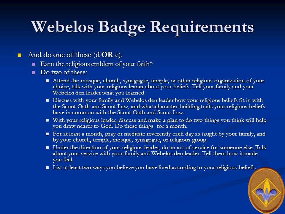 Webelos Badge Requirements And do one of these (d OR e): And do one of these (d OR e): Earn the religious emblem of your faith* Earn the religious emblem of your faith* Do two of these: Do two of these: Attend the mosque, church, synagogue, temple, or other religious organization of your choice, talk with your religious leader about your beliefs.