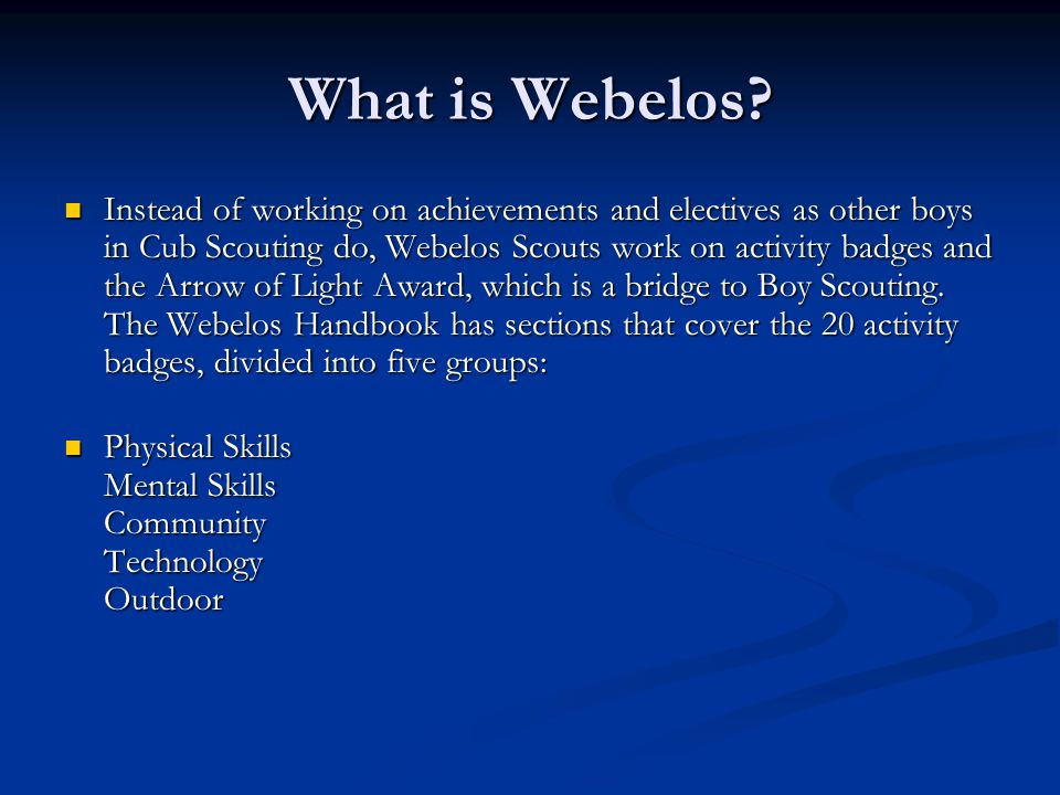 What is Webelos? Instead of working on achievements and electives as other boys in Cub Scouting do, Webelos Scouts work on activity badges and the Arr