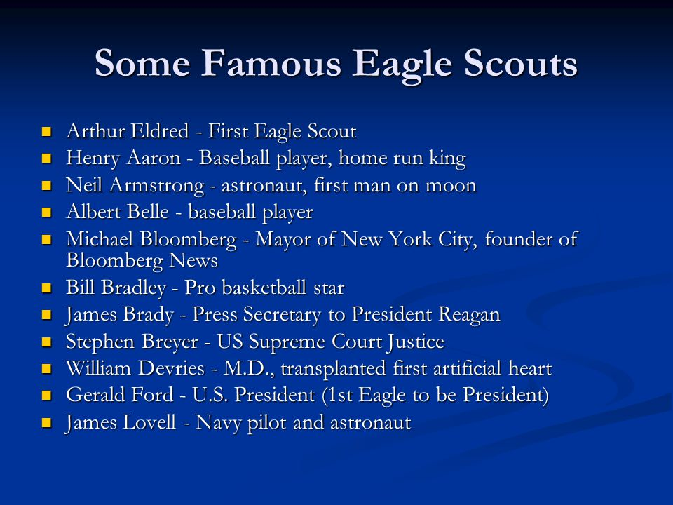 Some Famous Eagle Scouts Arthur Eldred - First Eagle Scout Arthur Eldred - First Eagle Scout Henry Aaron - Baseball player, home run king Henry Aaron - Baseball player, home run king Neil Armstrong - astronaut, first man on moon Neil Armstrong - astronaut, first man on moon Albert Belle - baseball player Albert Belle - baseball player Michael Bloomberg - Mayor of New York City, founder of Bloomberg News Michael Bloomberg - Mayor of New York City, founder of Bloomberg News Bill Bradley - Pro basketball star Bill Bradley - Pro basketball star James Brady - Press Secretary to President Reagan James Brady - Press Secretary to President Reagan Stephen Breyer - US Supreme Court Justice Stephen Breyer - US Supreme Court Justice William Devries - M.D., transplanted first artificial heart William Devries - M.D., transplanted first artificial heart Gerald Ford - U.S.