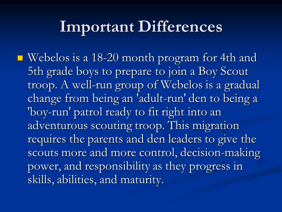 Important Differences Webelos is a 18-20 month program for 4th and 5th grade boys to prepare to join a Boy Scout troop.