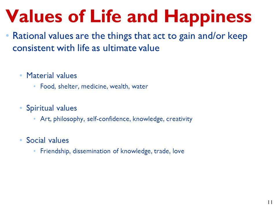 11 Values of Life and Happiness Rational values are the things that act to gain and/or keep consistent with life as ultimate value Material values Food, shelter, medicine, wealth, water Spiritual values Art, philosophy, self-confidence, knowledge, creativity Social values Friendship, dissemination of knowledge, trade, love