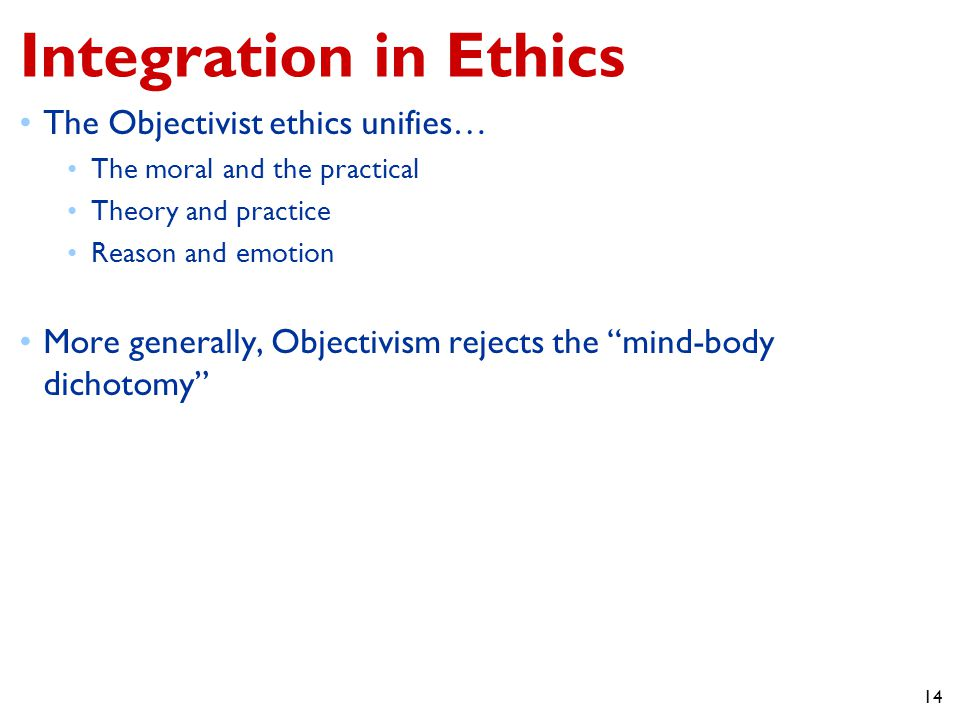 14 Integration in Ethics The Objectivist ethics unifies… The moral and the practical Theory and practice Reason and emotion More generally, Objectivism rejects the mind-body dichotomy
