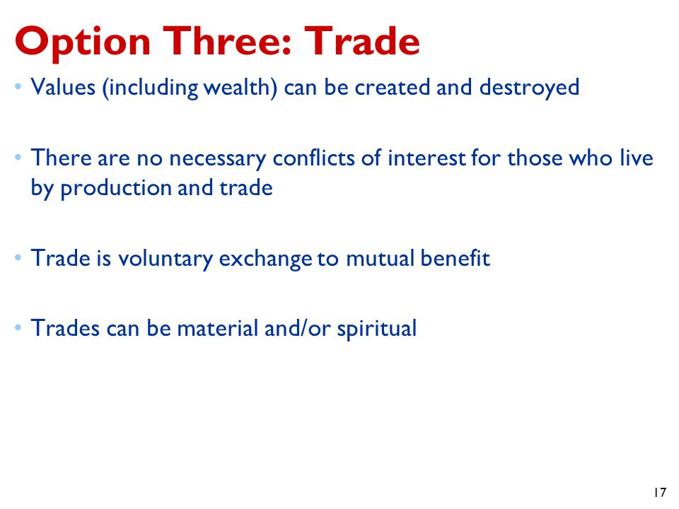 17 Option Three: Trade Values (including wealth) can be created and destroyed There are no necessary conflicts of interest for those who live by production and trade Trade is voluntary exchange to mutual benefit Trades can be material and/or spiritual