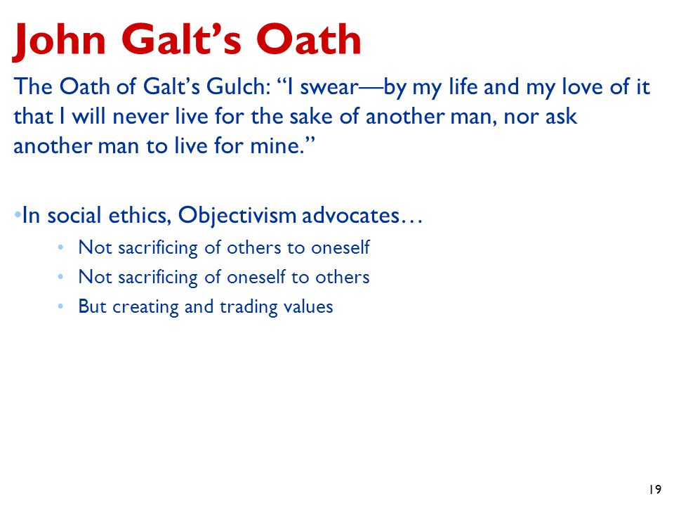 19 John Galt's Oath The Oath of Galt's Gulch: I swear—by my life and my love of it that I will never live for the sake of another man, nor ask another man to live for mine. In social ethics, Objectivism advocates… Not sacrificing of others to oneself Not sacrificing of oneself to others But creating and trading values