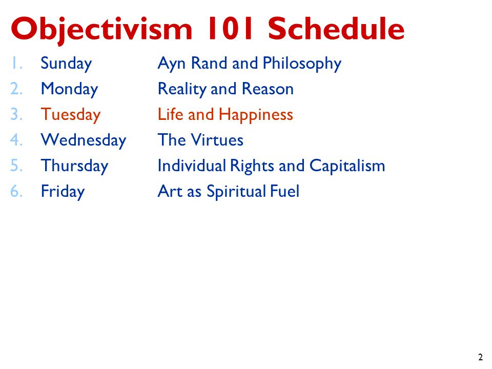 2 Objectivism 101 Schedule 1.SundayAyn Rand and Philosophy 2.MondayReality and Reason 3.TuesdayLife and Happiness 4.WednesdayThe Virtues 5.ThursdayIndividual Rights and Capitalism 6.FridayArt as Spiritual Fuel