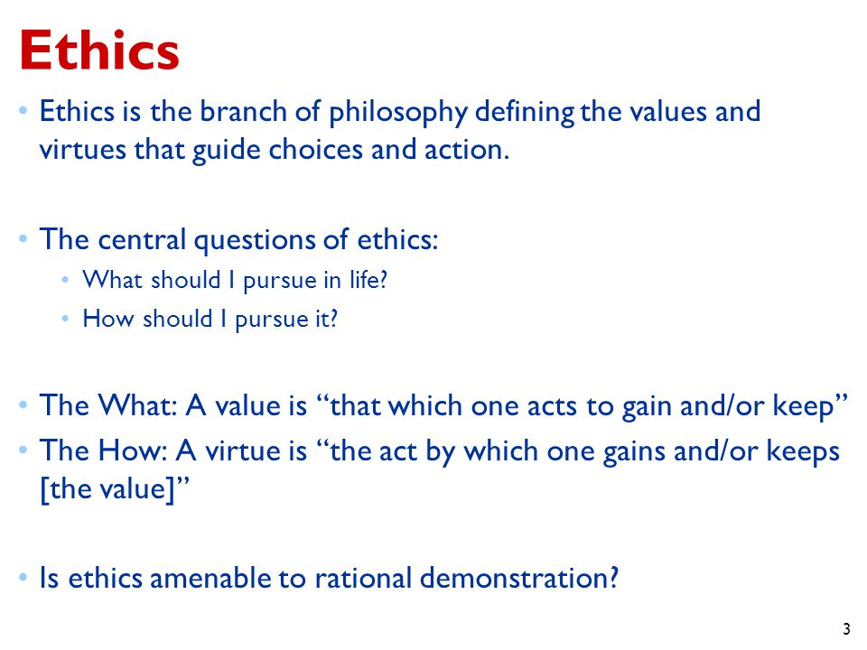 3 Ethics Ethics is the branch of philosophy defining the values and virtues that guide choices and action.