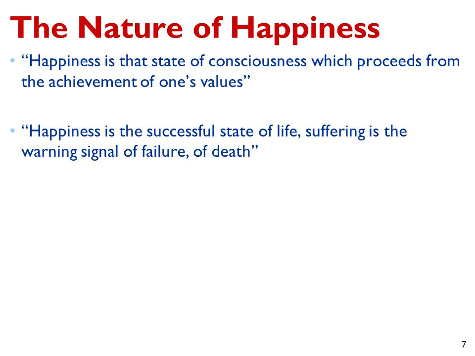 7 The Nature of Happiness Happiness is that state of consciousness which proceeds from the achievement of one's values Happiness is the successful state of life, suffering is the warning signal of failure, of death