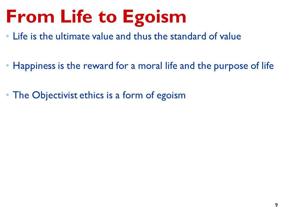 9 From Life to Egoism Life is the ultimate value and thus the standard of value Happiness is the reward for a moral life and the purpose of life The Objectivist ethics is a form of egoism