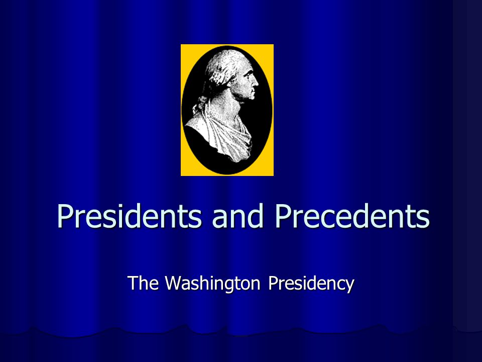 Presidents and Precedents The Washington Presidency