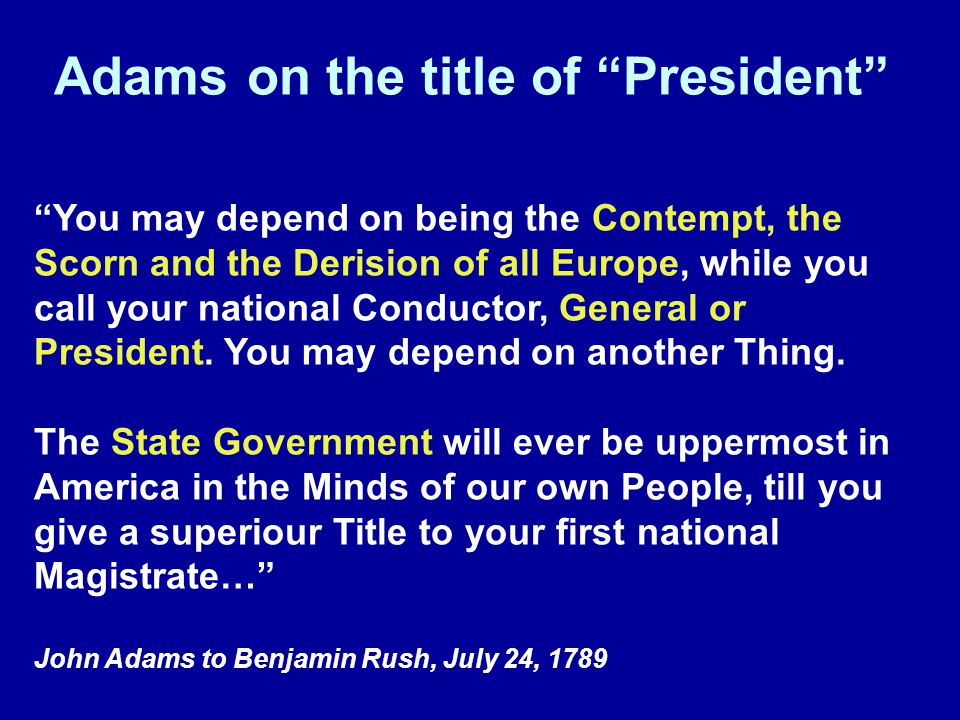 Adams on the title of President You may depend on being the Contempt, the Scorn and the Derision of all Europe, while you call your national Conductor, General or President.