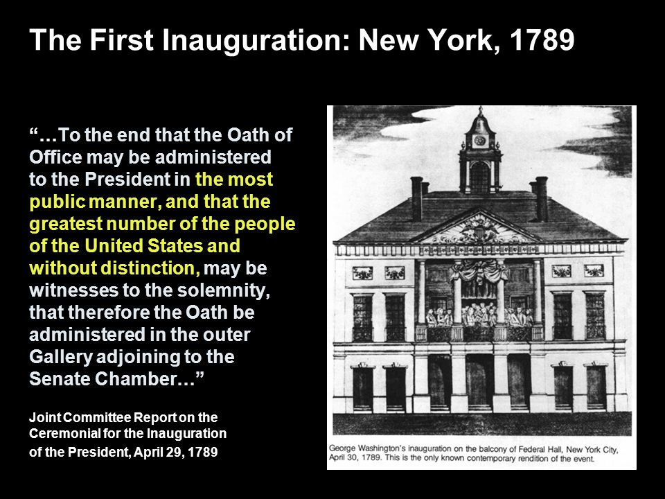 The First Inauguration: New York, 1789 …To the end that the Oath of Office may be administered to the President in the most public manner, and that the greatest number of the people of the United States and without distinction, may be witnesses to the solemnity, that therefore the Oath be administered in the outer Gallery adjoining to the Senate Chamber… Joint Committee Report on the Ceremonial for the Inauguration of the President, April 29, 1789
