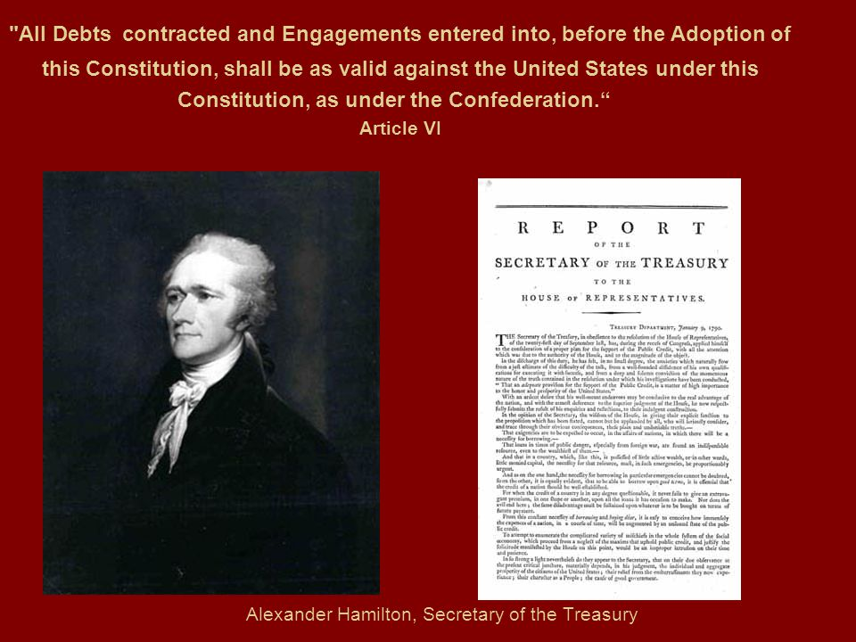 Alexander Hamilton, Secretary of the Treasury All Debts contracted and Engagements entered into, before the Adoption of this Constitution, shall be as valid against the United States under this Constitution, as under the Confederation. Article VI