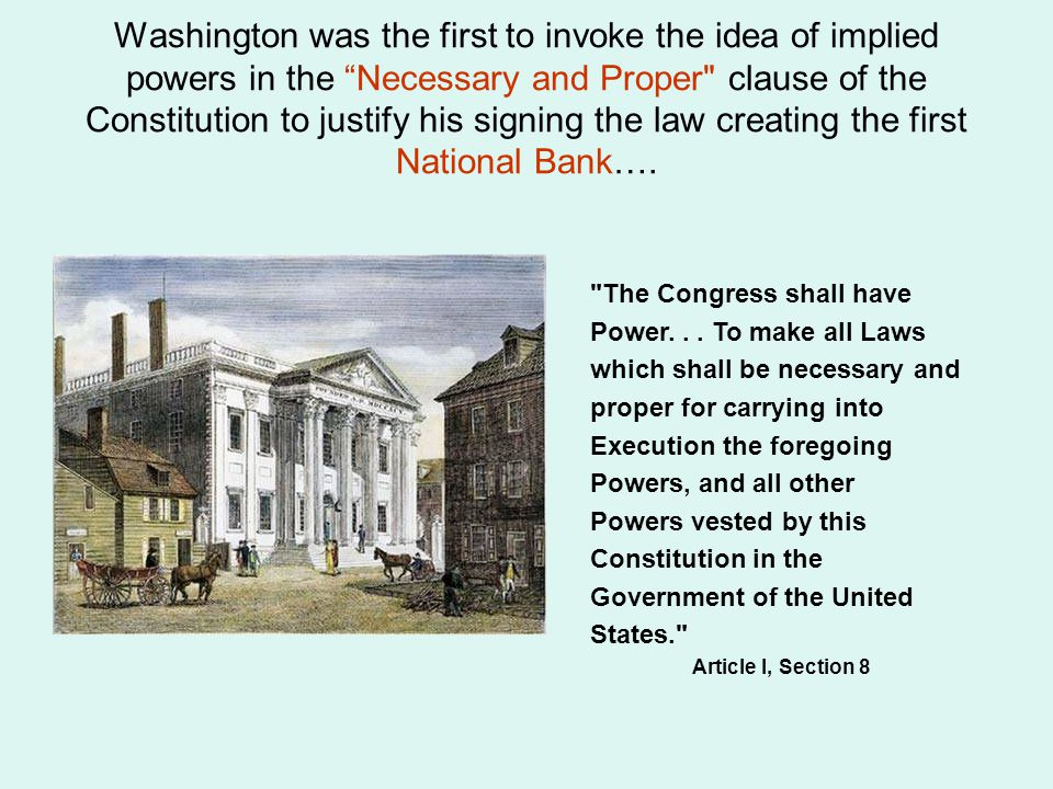 Washington was the first to invoke the idea of implied powers in the Necessary and Proper clause of the Constitution to justify his signing the law creating the first National Bank….
