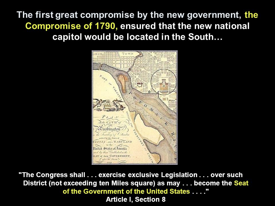 The first great compromise by the new government, the Compromise of 1790, ensured that the new national capitol would be located in the South… The Congress shall...