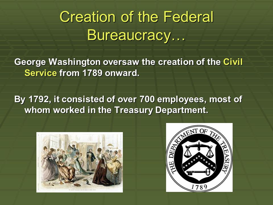 Creation of the Federal Bureaucracy… George Washington oversaw the creation of the Civil Service from 1789 onward.