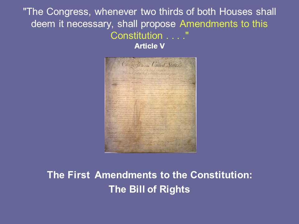 The Congress, whenever two thirds of both Houses shall deem it necessary, shall propose Amendments to this Constitution.... Article V The First Amendments to the Constitution: The Bill of Rights