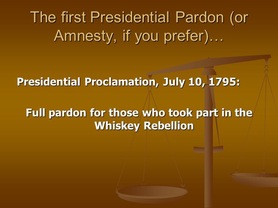 The first Presidential Pardon (or Amnesty, if you prefer)… Presidential Proclamation, July 10, 1795: Full pardon for those who took part in the Whiskey Rebellion