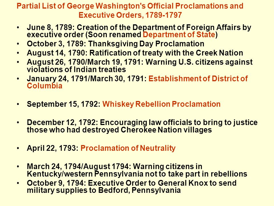 Partial List of George Washington s Official Proclamations and Executive Orders, 1789-1797 June 8, 1789: Creation of the Department of Foreign Affairs by executive order (Soon renamed Department of State) October 3, 1789: Thanksgiving Day Proclamation August 14, 1790: Ratification of treaty with the Creek Nation August 26, 1790/March 19, 1791: Warning U.S.