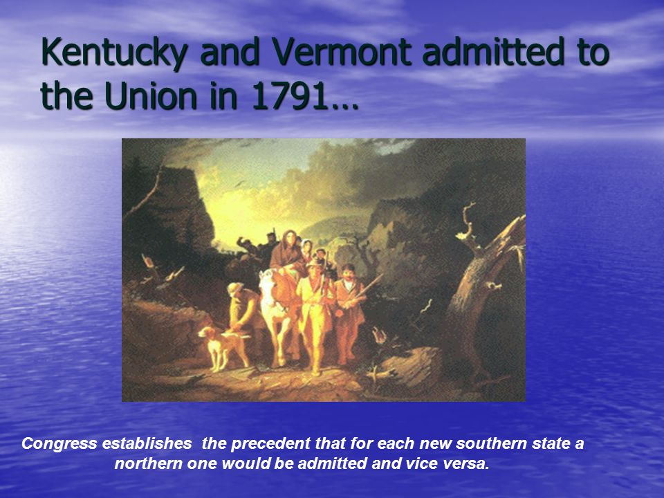 Kentucky and Vermont admitted to the Union in 1791… Congress establishes the precedent that for each new southern state a northern one would be admitted and vice versa.