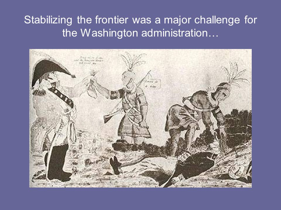 Stabilizing the frontier was a major challenge for the Washington administration…