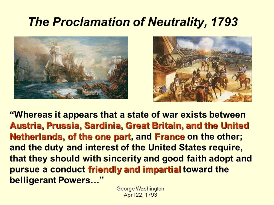 The Proclamation of Neutrality, 1793 Whereas it appears that a state of war exists between Austria, Prussia, Sardinia, Great Britain, and the United Netherlands, of the one part, and France on the other; and the duty and interest of the United States require, that they should with sincerity and good faith adopt and pursue a conduct friendly and impartial toward the belligerant Powers… George Washington April 22, 1793