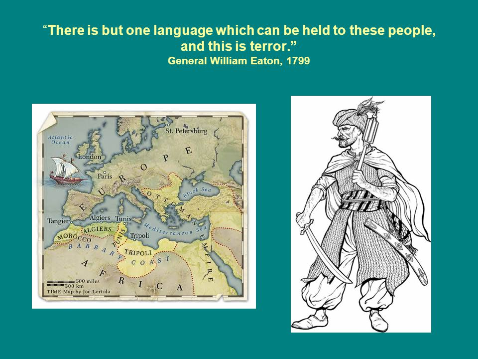 There is but one language which can be held to these people, and this is terror. General William Eaton, 1799