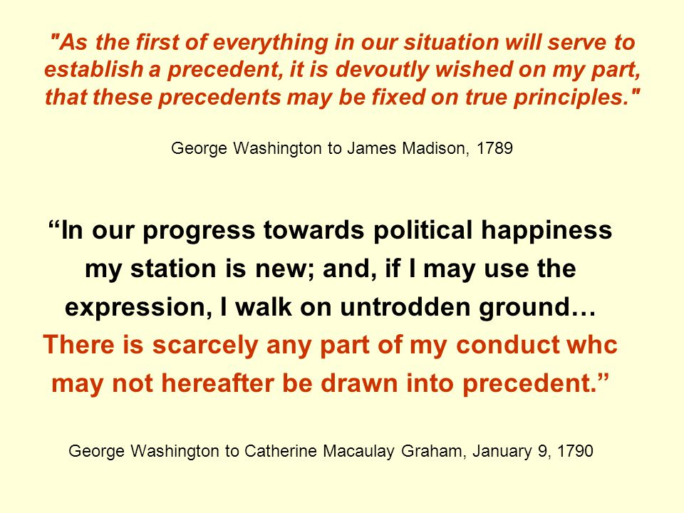 As the first of everything in our situation will serve to establish a precedent, it is devoutly wished on my part, that these precedents may be fixed on true principles. George Washington to James Madison, 1789 In our progress towards political happiness my station is new; and, if I may use the expression, I walk on untrodden ground… There is scarcely any part of my conduct whc may not hereafter be drawn into precedent. George Washington to Catherine Macaulay Graham, January 9, 1790