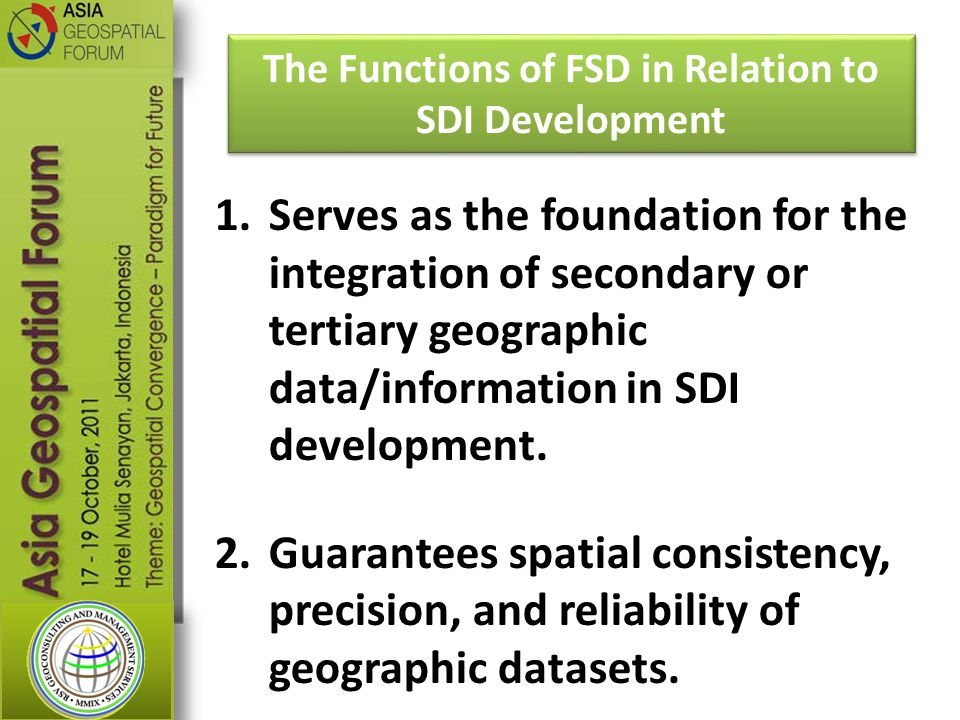 The Functions of FSD in Relation to SDI Development 1.Serves as the foundation for the integration of secondary or tertiary geographic data/information in SDI development.