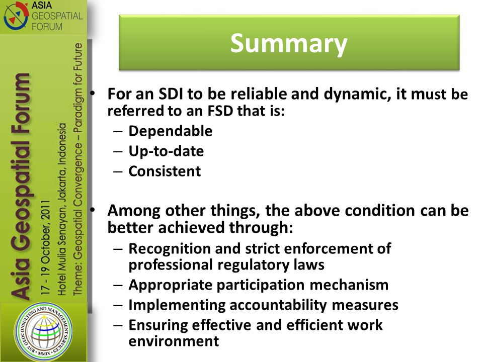 Summary For an SDI to be reliable and dynamic, it m ust be referred to an FSD that is: – Dependable – Up-to-date – Consistent Among other things, the above condition can be better achieved through: – Recognition and strict enforcement of professional regulatory laws – Appropriate participation mechanism – Implementing accountability measures – Ensuring effective and efficient work environment