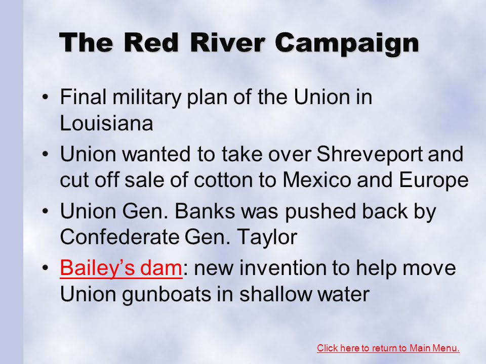 The Red River Campaign Final military plan of the Union in Louisiana Union wanted to take over Shreveport and cut off sale of cotton to Mexico and Eur