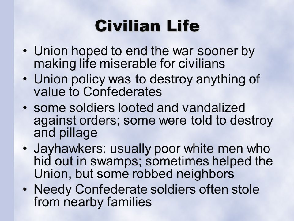 Civilian Life Union hoped to end the war sooner by making life miserable for civilians Union policy was to destroy anything of value to Confederates s