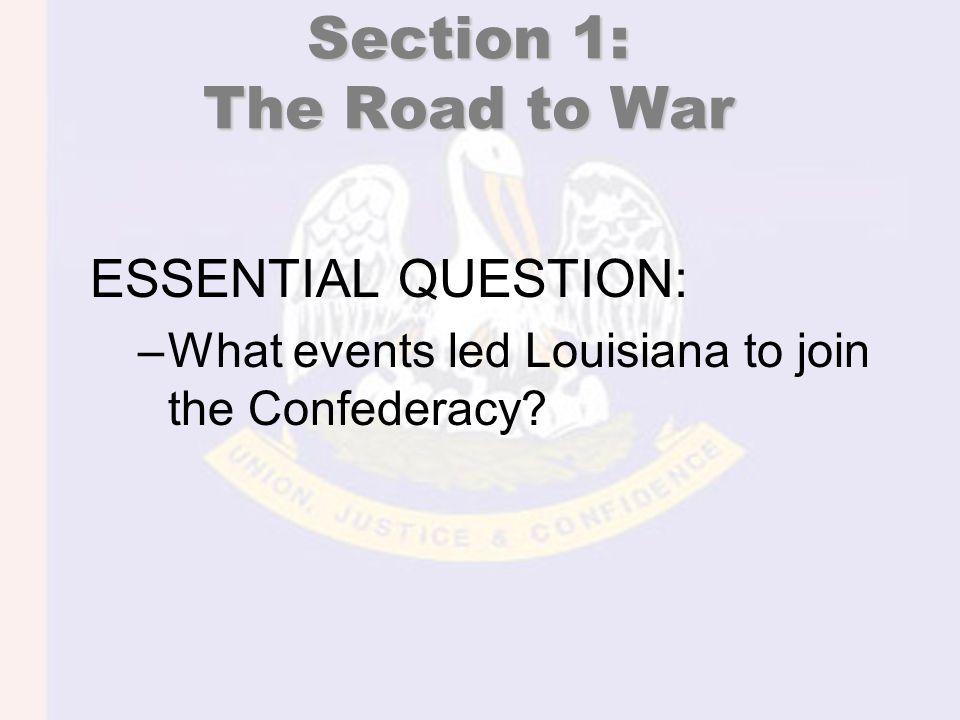 Section 1: The Road to War ESSENTIAL QUESTION: –What events led Louisiana to join the Confederacy?