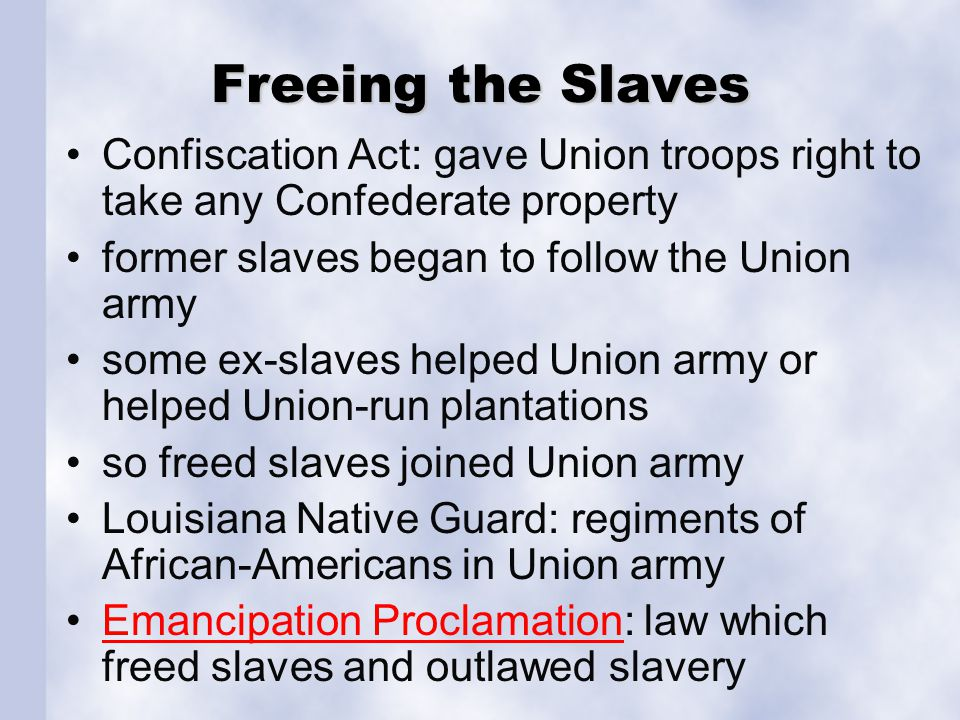 Freeing the Slaves Confiscation Act: gave Union troops right to take any Confederate property former slaves began to follow the Union army some ex-sla