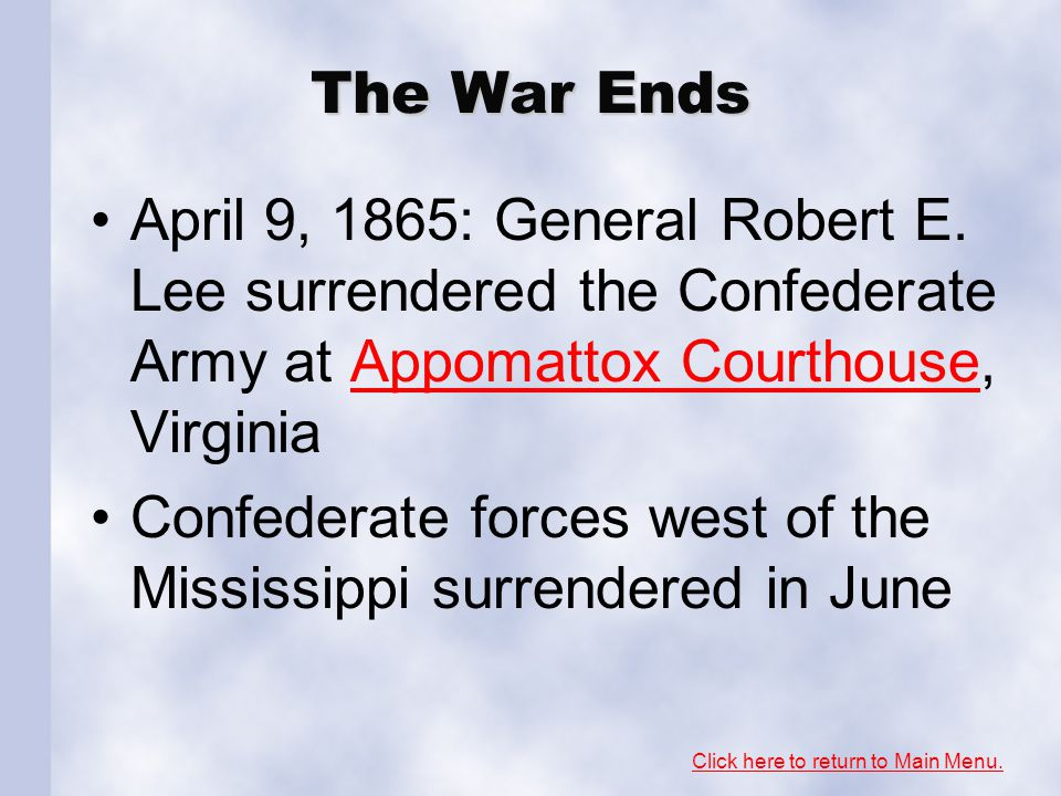 The War Ends April 9, 1865: General Robert E. Lee surrendered the Confederate Army at Appomattox Courthouse, VirginiaAppomattox Courthouse Confederate