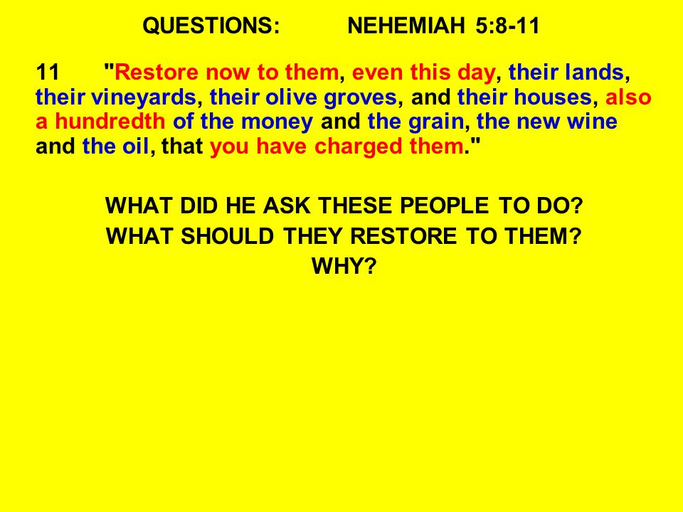 QUESTIONS:NEHEMIAH 5: Restore now to them, even this day, their lands, their vineyards, their olive groves, and their houses, also a hundredth of the money and the grain, the new wine and the oil, that you have charged them. WHAT DID HE ASK THESE PEOPLE TO DO.