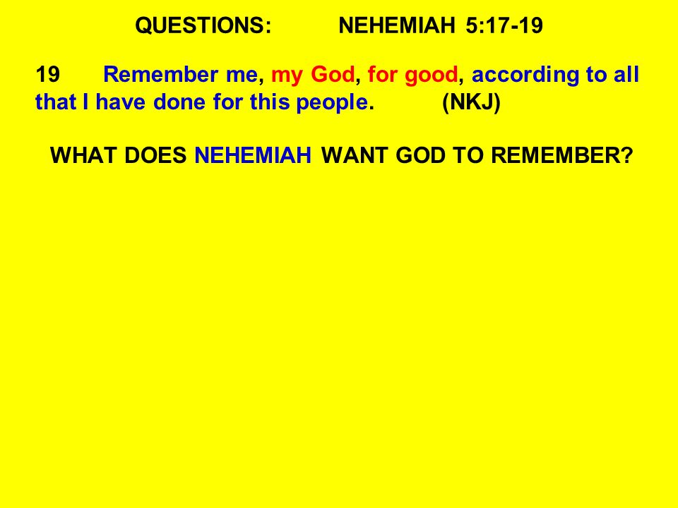 QUESTIONS:NEHEMIAH 5: Remember me, my God, for good, according to all that I have done for this people.(NKJ) WHAT DOES NEHEMIAH WANT GOD TO REMEMBER