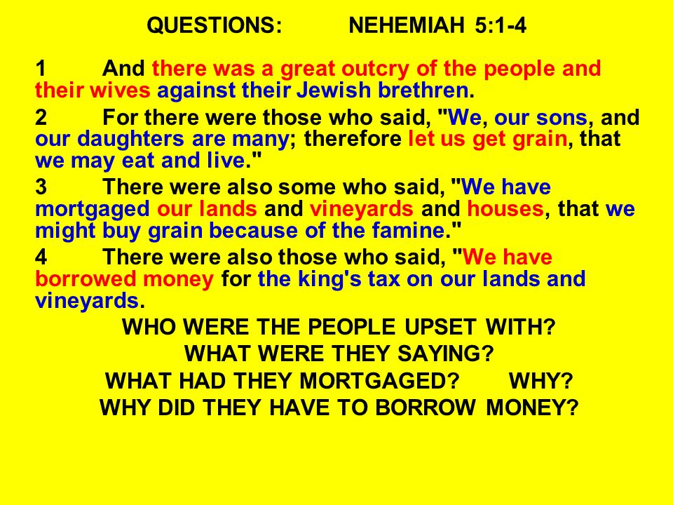 QUESTIONS:NEHEMIAH 5:1-4 1And there was a great outcry of the people and their wives against their Jewish brethren.