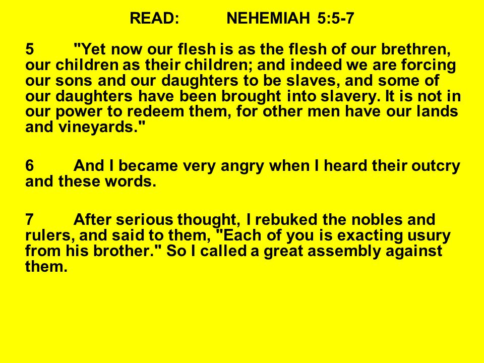READ:NEHEMIAH 5:5-7 5 Yet now our flesh is as the flesh of our brethren, our children as their children; and indeed we are forcing our sons and our daughters to be slaves, and some of our daughters have been brought into slavery.