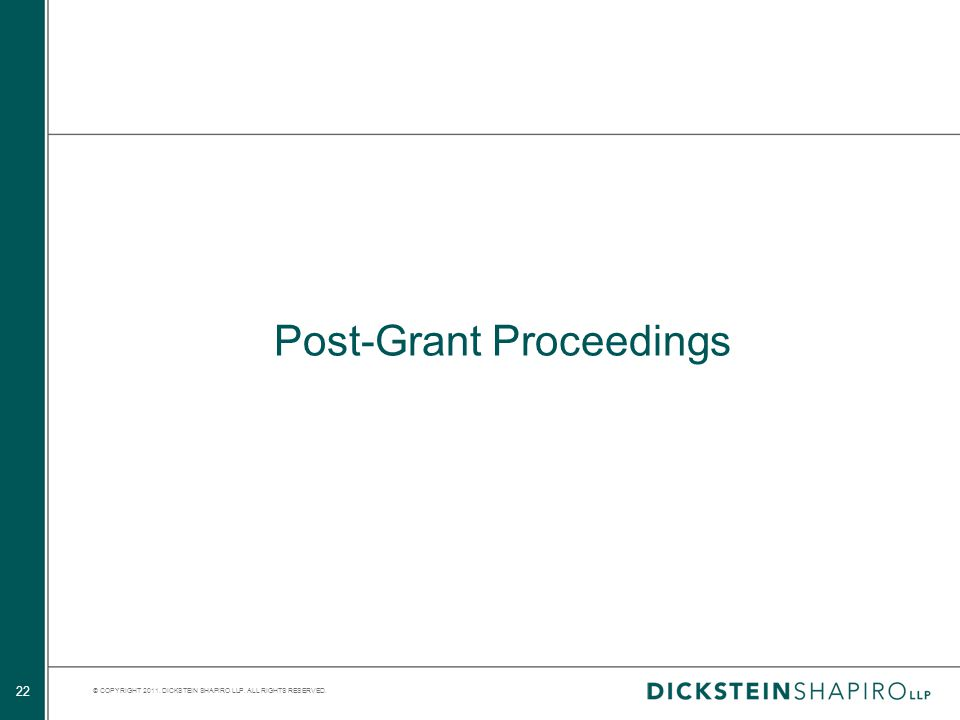 © COPYRIGHT 2011. DICKSTEIN SHAPIRO LLP. ALL RIGHTS RESERVED. 22 Post-Grant Proceedings