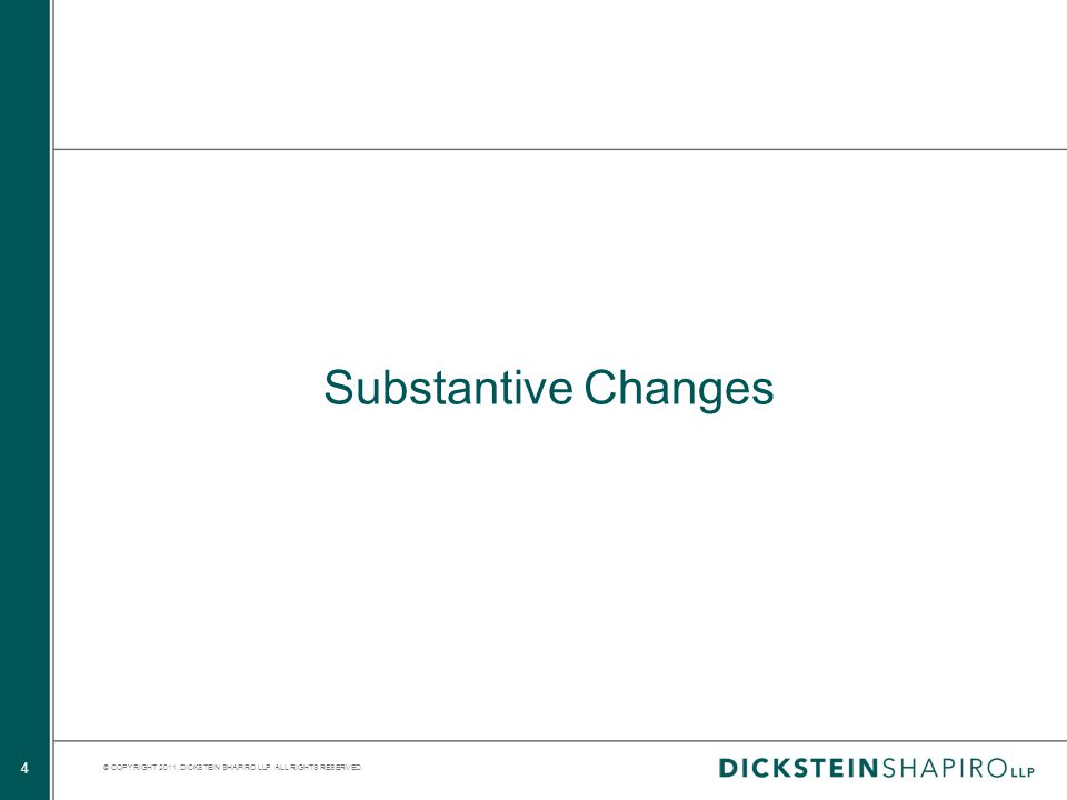 © COPYRIGHT 2011. DICKSTEIN SHAPIRO LLP. ALL RIGHTS RESERVED. 4 Substantive Changes