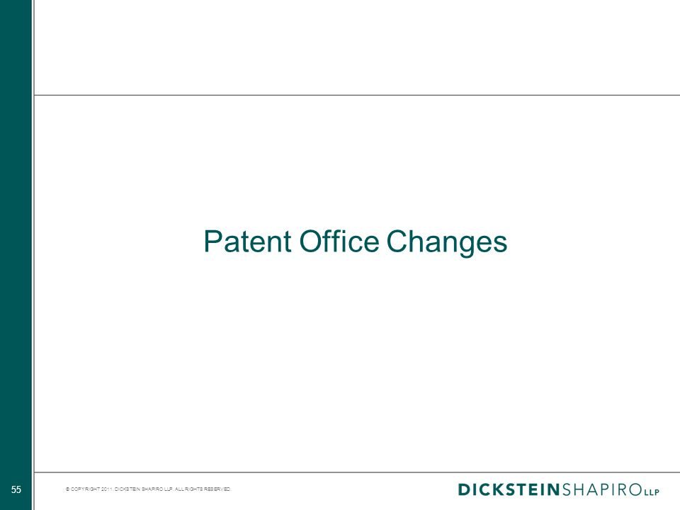 © COPYRIGHT 2011. DICKSTEIN SHAPIRO LLP. ALL RIGHTS RESERVED. 55 Patent Office Changes