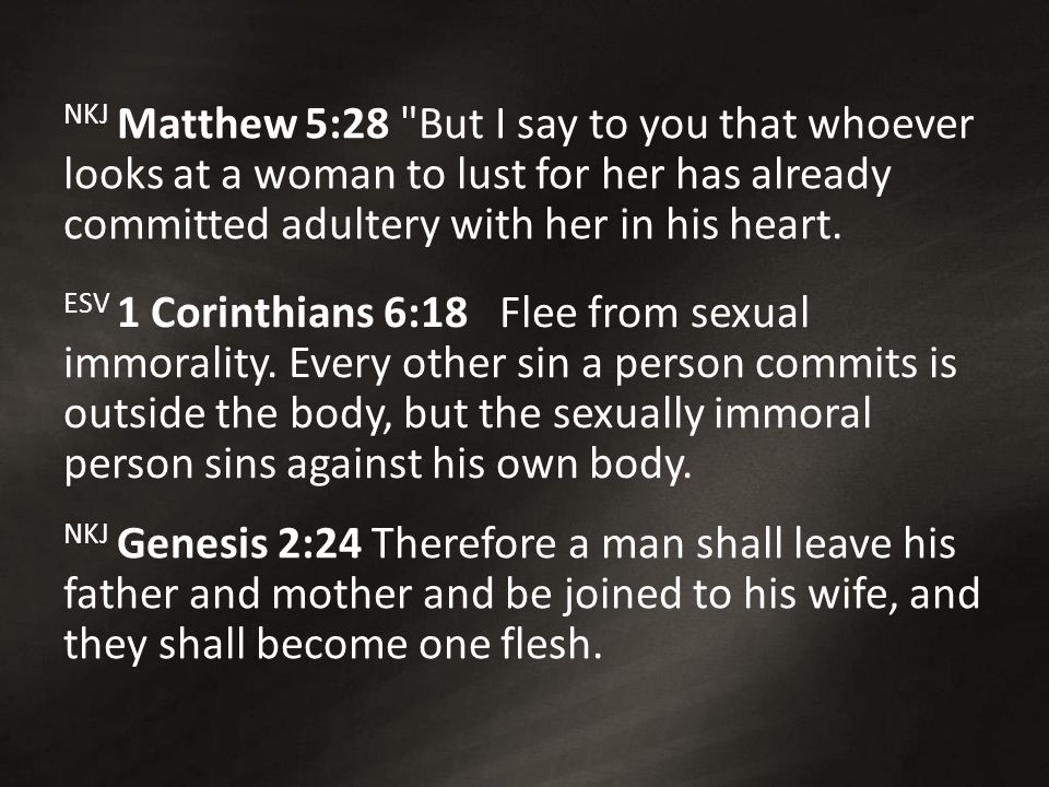 NKJ Matthew 5:28 But I say to you that whoever looks at a woman to lust for her has already committed adultery with her in his heart.
