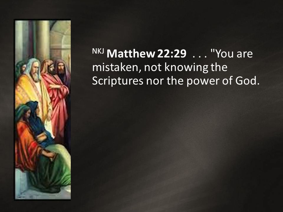 NKJ Matthew 22:29... You are mistaken, not knowing the Scriptures nor the power of God.